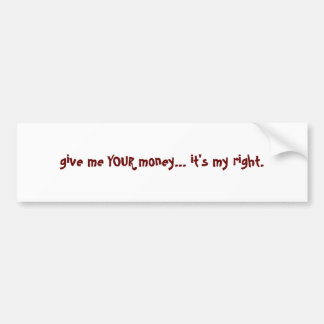 give me YOUR money... it's my right. Bumper Sticker