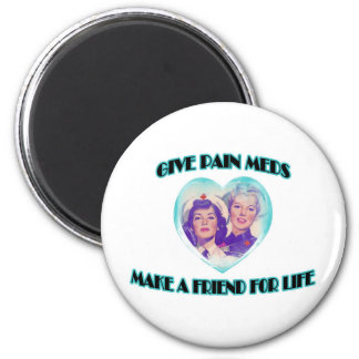 Give Pain Meds-Make A Friend For Life 2 Inch Round Magnet