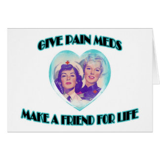 Give Pain Meds-Make A Friend For Life Card