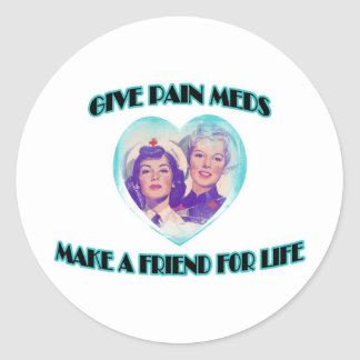 Give Pain Meds-Make A Friend For Life Classic Round Sticker