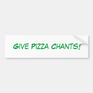 Give Pizza Chants! Bumper Sticker Car Bumper Sticker