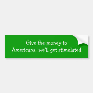 Give the money to Americans...we'll get stimulated Car Bumper Sticker