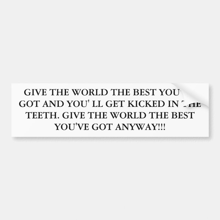 GIVE THE WORLD THE BEST YOU' VE GOT AND YOU' LL... BUMPER STICKER