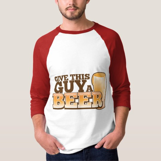 GIVE THIS GUY A BEER T-Shirt