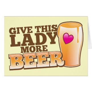 Give this LADY more BEER! Greeting Card