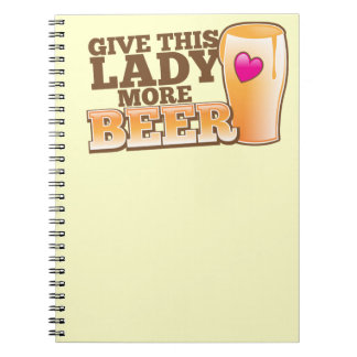 Give this LADY more BEER! Spiral Notebooks