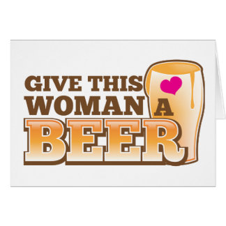 Give this WOMAN a beer! Card