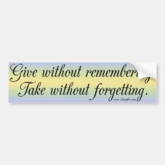 Give without remembering...Bumper Sticker
