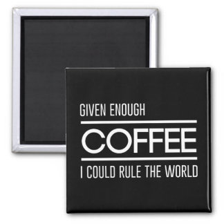 Given Enough Coffee I Could Rule the World 2 Inch Square Magnet