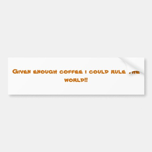 Given enough coffee i could rule the world!! bumper sticker