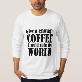 Given Enough Coffee I Could Rule The World T-Shirt