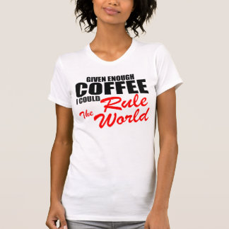 Given enough coffee I could rule the world Tshirts