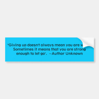 """Giving up doesn't always mean you are weak.  S... Car Bumper Sticker"