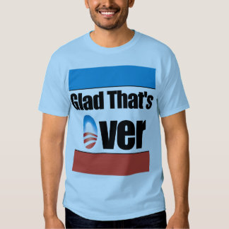 Glad That is Over - Anti Obama T Shirt