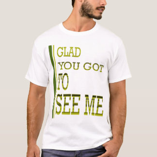 Glad you got to see me! T-Shirt