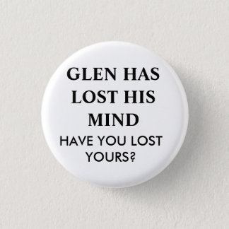 GLEN HAS LOST HIS MIND.... BUTTON