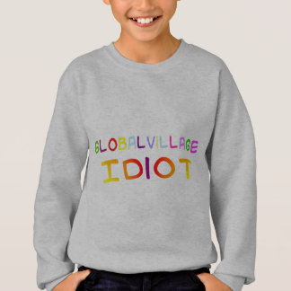 Global Village Idiot Sweatshirt