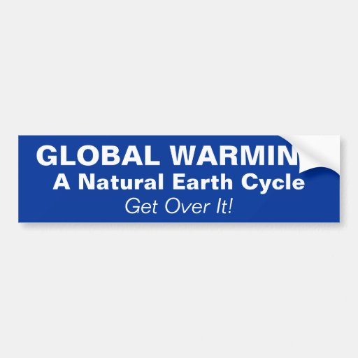 GLOBAL WARMING, A Natural Earth Cycle, Get Over... Car Bumper Sticker