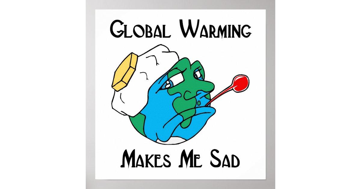 Global warming makes me sad poster zazzle