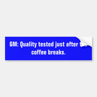 GM: Quality tested just after the coffee breaks. Bumper Sticker