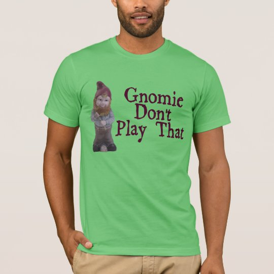 Gnomie Don't Play That T-Shirt