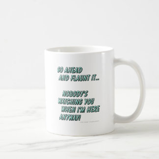 Go ahead and flaunt it...Nobody's watching when... Coffee Mug