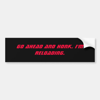 Go ahead and honk. I'm reloading. Bumper Sticker