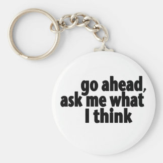 Go Ahead, Ask What I Think Keychain