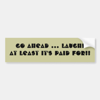 Go Ahead ... Laugh! At Least It's Paid For!! Bumper Sticker