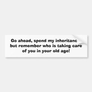 Go ahead, spend my inheritance,but remember who... bumper sticker