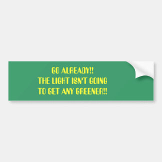 GO ALREADY!! THE LIGHT ISN'T GOING TO GET ANY G... BUMPER STICKER