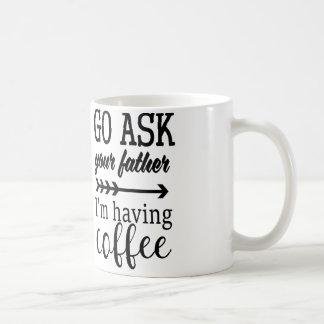 Go Ask Your Father, I'm Having Coffee Coffee Mug
