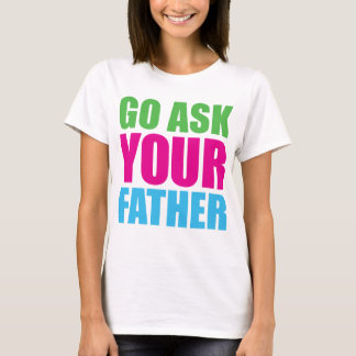 Go Ask Your Father T-Shirt