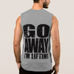 Go Away - I m Lifting - Shirt for Bodybuilders