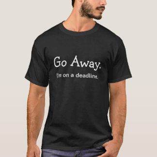 Go Away. I'm on a deadline. T-Shirt