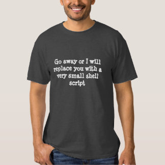 Go away or I will replace you with a script TShirt