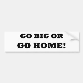 Go Big or Go Home! Bumper Sticker