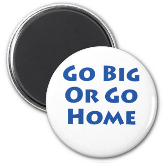 Go Big Or Go Home! Magnet