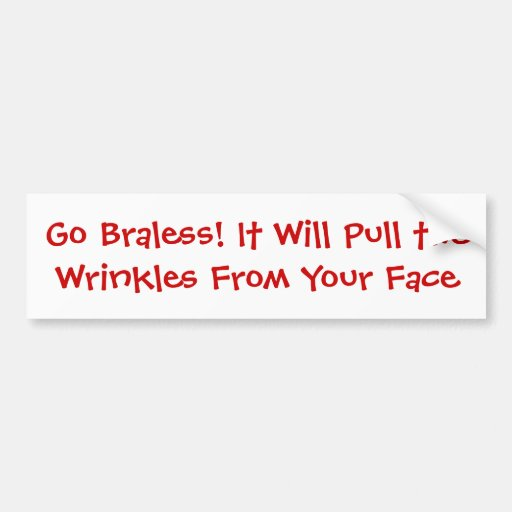 Go Braless! It Will Pull the Wrinkles From Your... Bumper Sticker