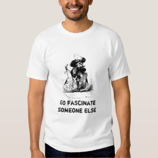 Go Fascinate Someone Else T-shirt