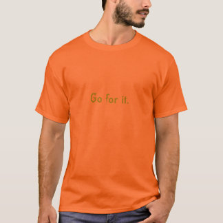 Go for it. (Green on safety orange) T-Shirt