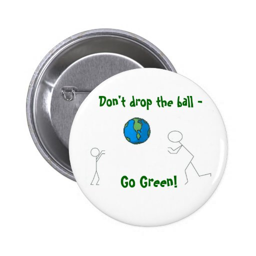 go green earth, Don't drop the ball - , Go Green! Pinback Buttons