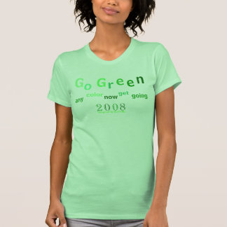 """""""Go Green"""" in 2008 """"Any Color Green"""" get going T-Shirt"""