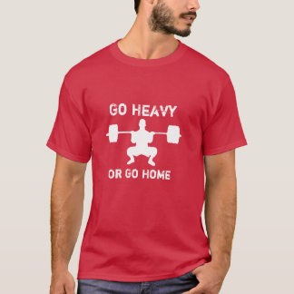 Go Heavy Or Go Home - WeightLifting T-Shirt
