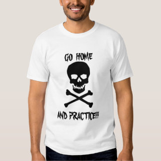 Go Home and Practice!!! Tshirt