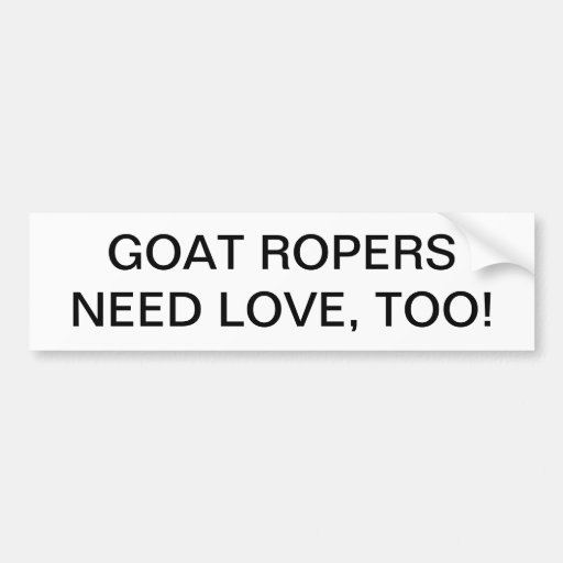 GOAT ROPERS NEED LOVE, TOO. BUMPER STICKERS