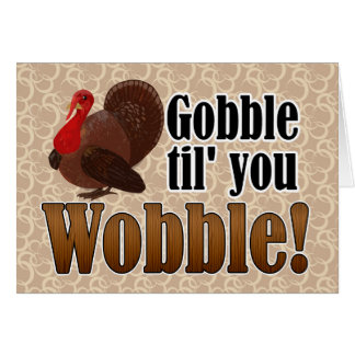 Gobble til you Wobble Funny Happy Thanksgiving Greeting Card
