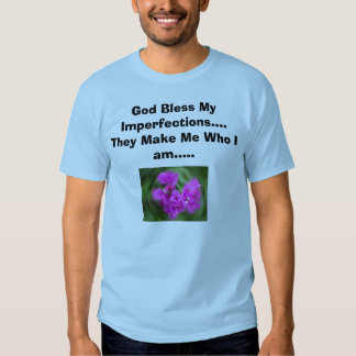 God Bless My Imperfections....They Make Me Who ... Tshirts