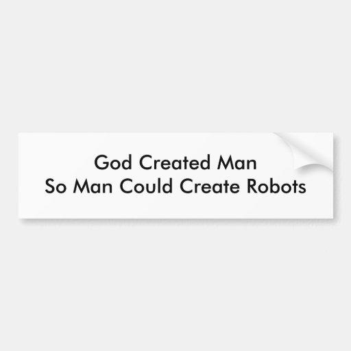 God Created ManSo Man Could Create Robots Car Bumper Sticker