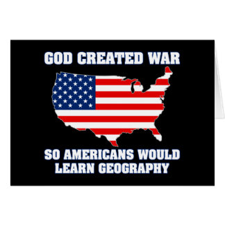 God Created War so Americans Would Learn Geography Greeting Card